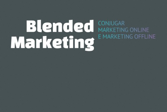 Blended Marketing: como conjugar marketing online e marketing offline